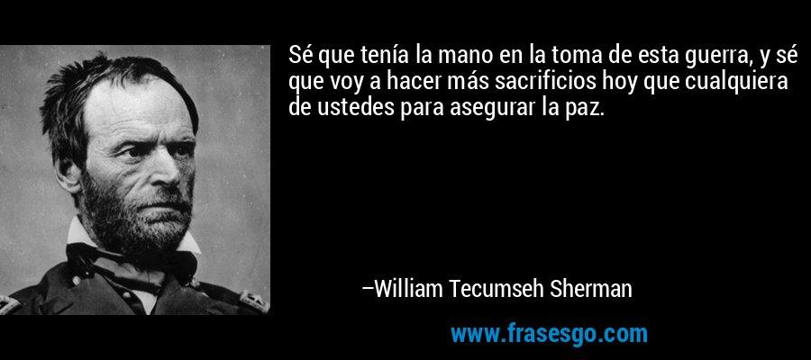 Sé que tenía la mano en la toma de esta guerra, y sé que voy a hacer más sacrificios hoy que cualquiera de ustedes para asegurar la paz. – William Tecumseh Sherman