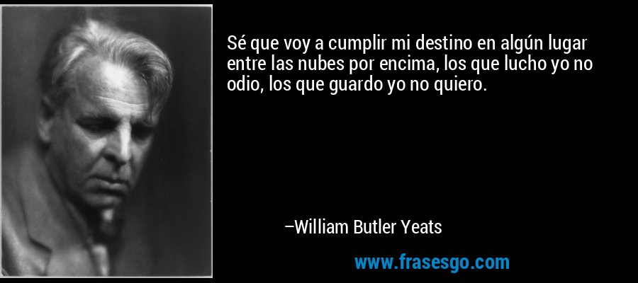 Sé que voy a cumplir mi destino en algún lugar entre las nubes por encima, los que lucho yo no odio, los que guardo yo no quiero. – William Butler Yeats