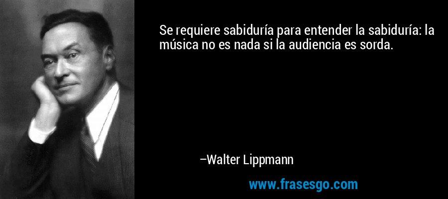 Se requiere sabiduría para entender la sabiduría: la música no es nada si la audiencia es sorda. – Walter Lippmann
