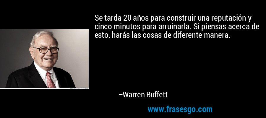 Se tarda 20 años para construir una reputación y cinco minutos para arruinarla. Si piensas acerca de esto, harás las cosas de diferente manera. – Warren Buffett