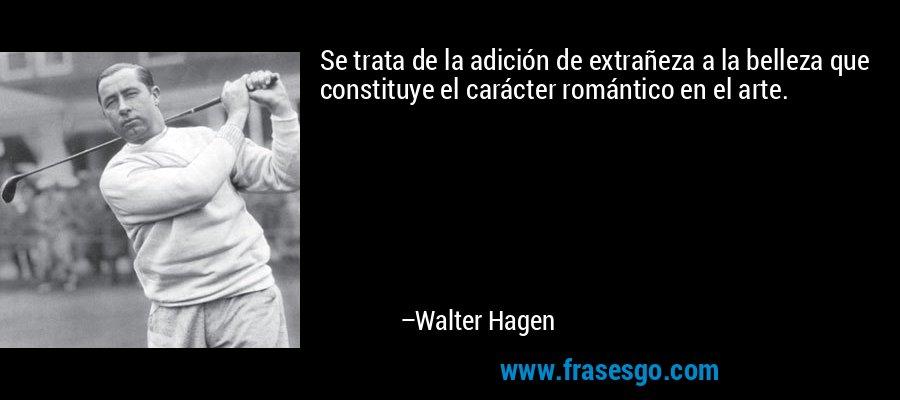 Se trata de la adición de extrañeza a la belleza que constituye el carácter romántico en el arte. – Walter Hagen