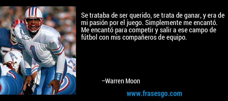 Se trataba de ser querido, se trata de ganar, y era de mi pasión por el juego. Simplemente me encantó. Me encantó para competir y salir a ese campo de fútbol con mis compañeros de equipo. – Warren Moon