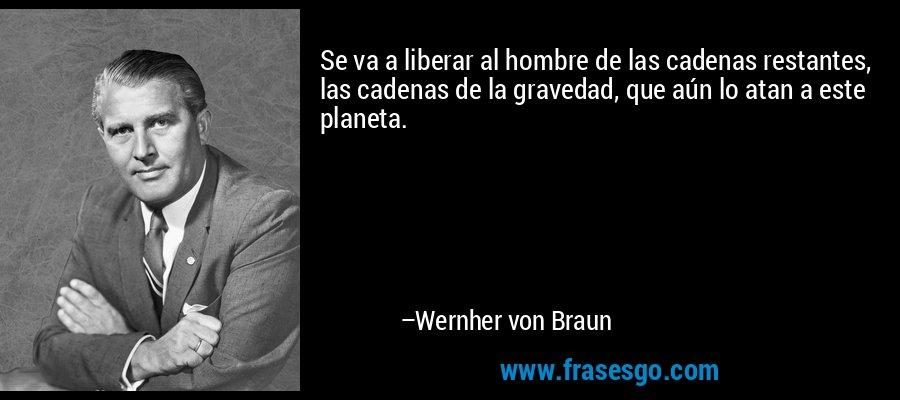 Se va a liberar al hombre de las cadenas restantes, las cadenas de la gravedad, que aún lo atan a este planeta. – Wernher von Braun