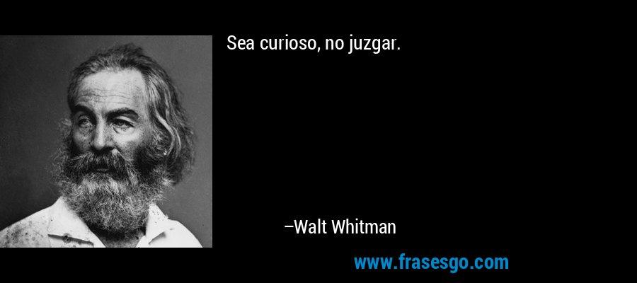 Sea curioso, no juzgar. – Walt Whitman