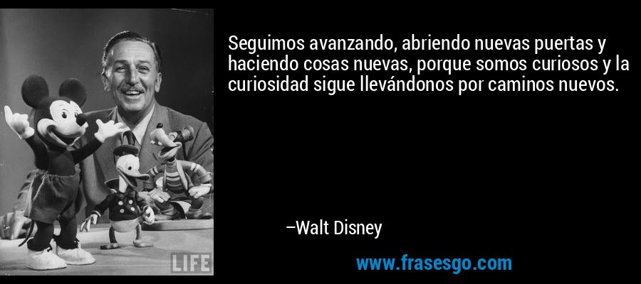 Seguimos avanzando, abriendo nuevas puertas y haciendo cosas nuevas, porque somos curiosos y la curiosidad sigue llevándonos por caminos nuevos. – Walt Disney