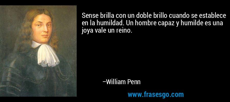Sense brilla con un doble brillo cuando se establece en la humildad. Un hombre capaz y humilde es una joya vale un reino. – William Penn