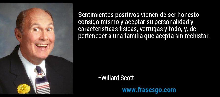 Sentimientos positivos vienen de ser honesto consigo mismo y aceptar su personalidad y características físicas, verrugas y todo, y, de pertenecer a una familia que acepta sin rechistar. – Willard Scott