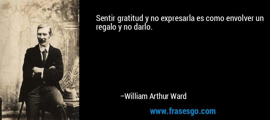 Sentir gratitud y no expresarla es como envolver un regalo y no darlo. – William Arthur Ward