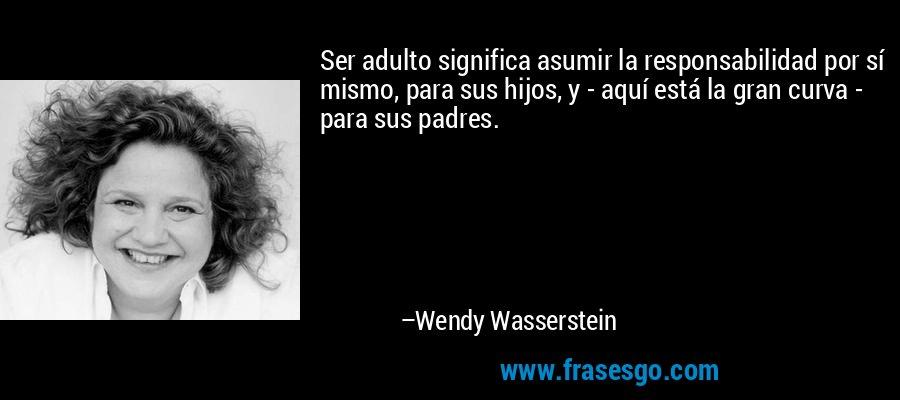 Ser adulto significa asumir la responsabilidad por sí mismo, para sus hijos, y - aquí está la gran curva - para sus padres. – Wendy Wasserstein