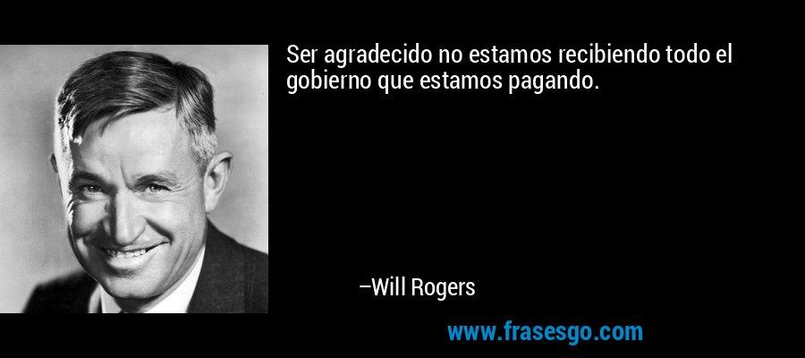 Ser agradecido no estamos recibiendo todo el gobierno que estamos pagando. – Will Rogers