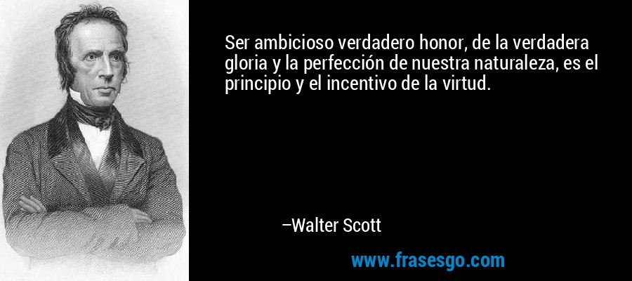 Ser ambicioso verdadero honor, de la verdadera gloria y la perfección de nuestra naturaleza, es el principio y el incentivo de la virtud. – Walter Scott