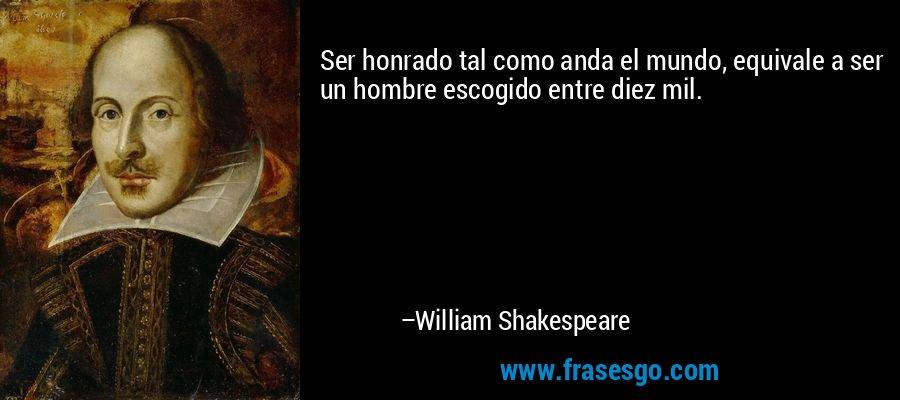 Ser honrado tal como anda el mundo, equivale a ser un hombre escogido entre diez mil. – William Shakespeare