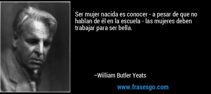 Ser mujer nacida es conocer - a pesar de que no hablan de él en la escuela - las mujeres deben trabajar para ser bella. – William Butler Yeats