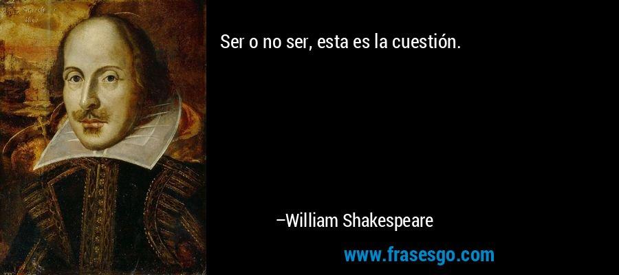 Ser o no ser, esta es la cuestión. – William Shakespeare