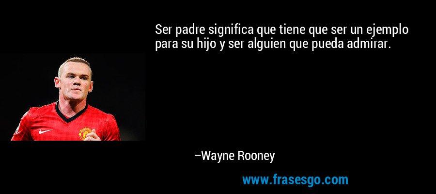 Ser padre significa que tiene que ser un ejemplo para su hijo y ser alguien que pueda admirar. – Wayne Rooney