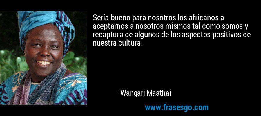 Sería bueno para nosotros los africanos a aceptarnos a nosotros mismos tal como somos y recaptura de algunos de los aspectos positivos de nuestra cultura. – Wangari Maathai