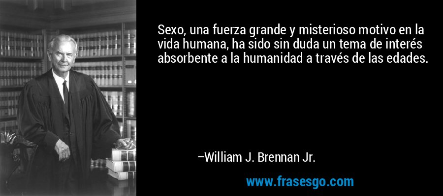 Sexo, una fuerza grande y misterioso motivo en la vida humana, ha sido sin duda un tema de interés absorbente a la humanidad a través de las edades. – William J. Brennan Jr.