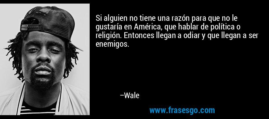Si alguien no tiene una razón para que no le gustaría en América, que hablar de política o religión. Entonces llegan a odiar y que llegan a ser enemigos. – Wale