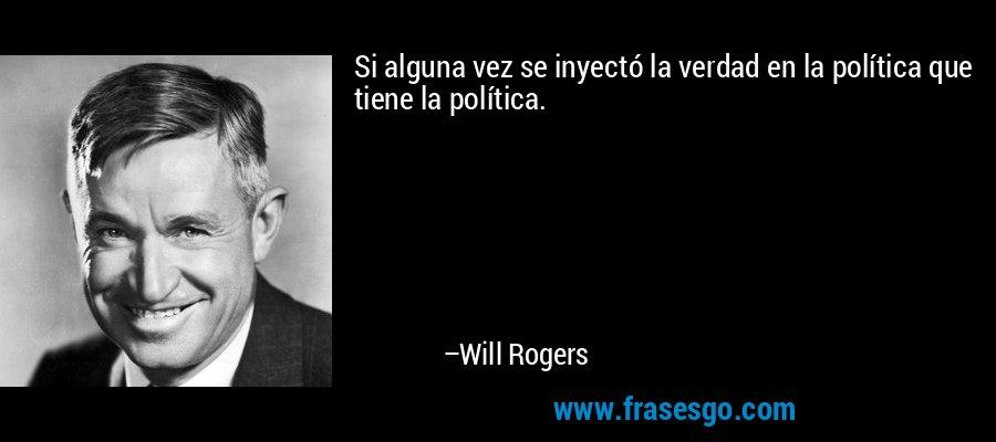Si alguna vez se inyectó la verdad en la política que tiene la política. – Will Rogers