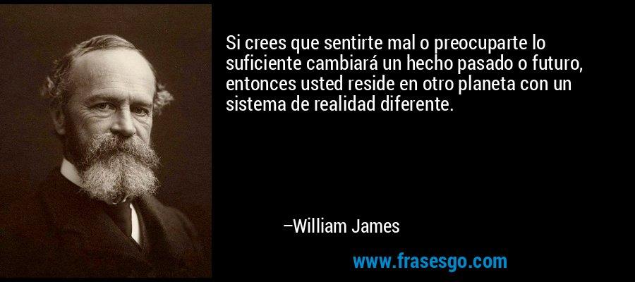 Si crees que sentirte mal o preocuparte lo suficiente cambiará un hecho pasado o futuro, entonces usted reside en otro planeta con un sistema de realidad diferente. – William James