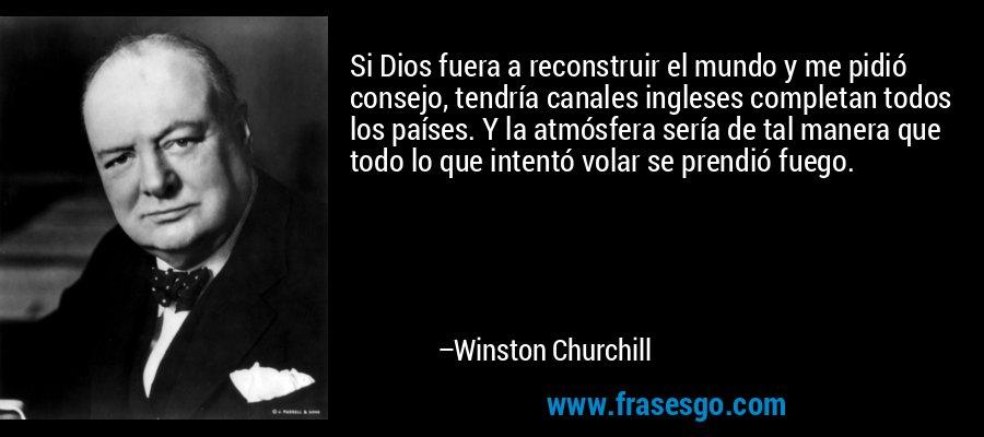 Si Dios fuera a reconstruir el mundo y me pidió consejo, tendría canales ingleses completan todos los países. Y la atmósfera sería de tal manera que todo lo que intentó volar se prendió fuego. – Winston Churchill