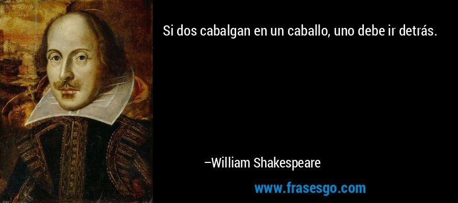 Si dos cabalgan en un caballo, uno debe ir detrás. – William Shakespeare