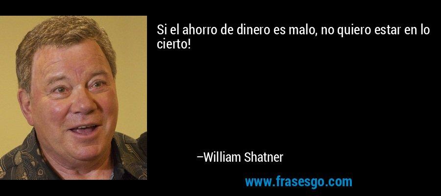 Si el ahorro de dinero es malo, no quiero estar en lo cierto! – William Shatner