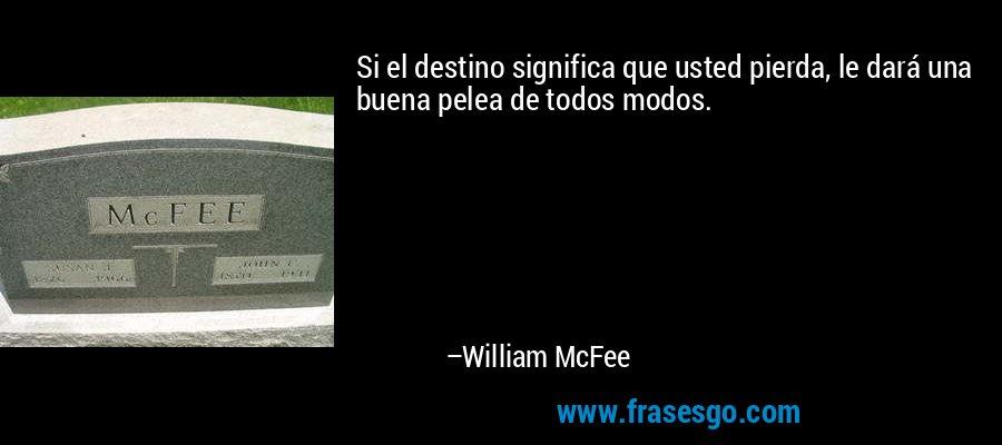 Si el destino significa que usted pierda, le dará una buena pelea de todos modos. – William McFee