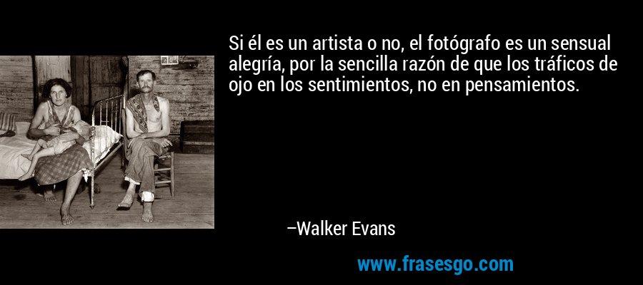 Si él es un artista o no, el fotógrafo es un sensual alegría, por la sencilla razón de que los tráficos de ojo en los sentimientos, no en pensamientos. – Walker Evans
