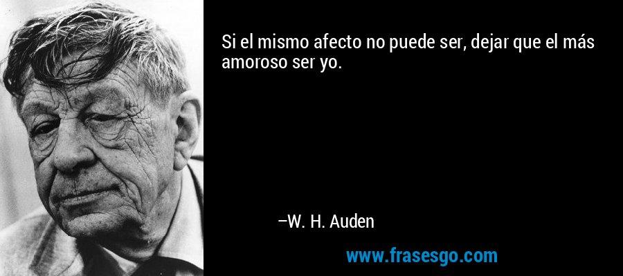 Si el mismo afecto no puede ser, dejar que el más amoroso ser yo. – W. H. Auden