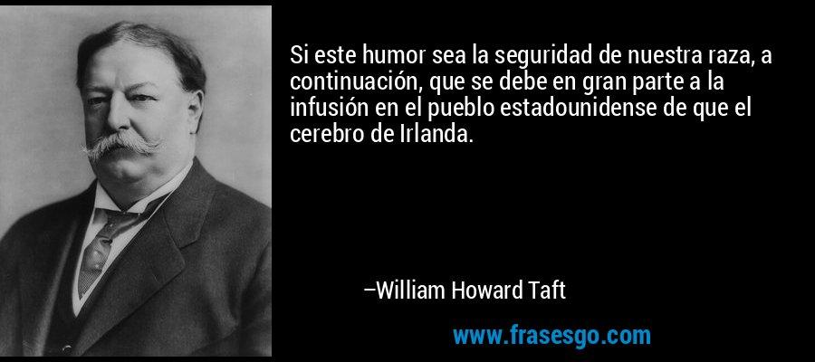 Si este humor sea la seguridad de nuestra raza, a continuación, que se debe en gran parte a la infusión en el pueblo estadounidense de que el cerebro de Irlanda. – William Howard Taft