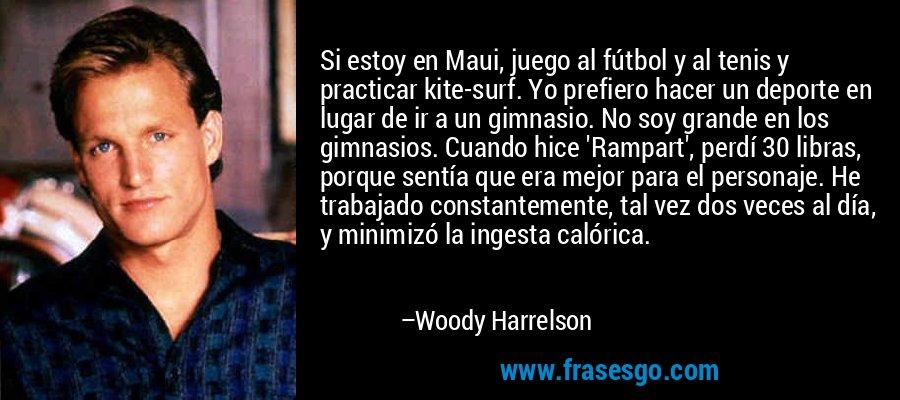 Si estoy en Maui, juego al fútbol y al tenis y practicar kite-surf. Yo prefiero hacer un deporte en lugar de ir a un gimnasio. No soy grande en los gimnasios. Cuando hice 'Rampart', perdí 30 libras, porque sentía que era mejor para el personaje. He trabajado constantemente, tal vez dos veces al día, y minimizó la ingesta calórica. – Woody Harrelson