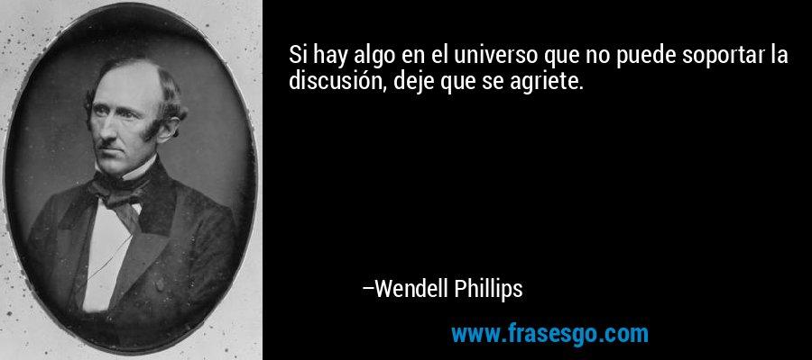Si hay algo en el universo que no puede soportar la discusión, deje que se agriete. – Wendell Phillips