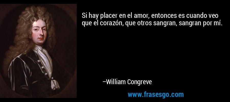Si hay placer en el amor, entonces es cuando veo que el corazón, que otros sangran, sangran por mí. – William Congreve