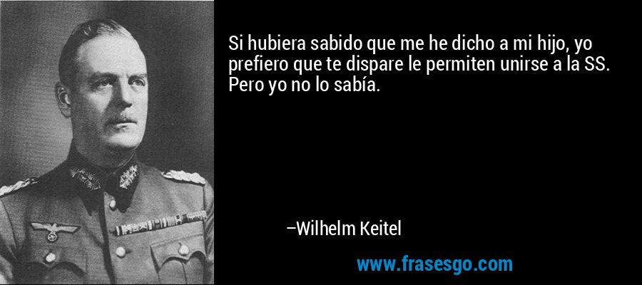 Si hubiera sabido que me he dicho a mi hijo, yo prefiero que te dispare le permiten unirse a la SS. Pero yo no lo sabía. – Wilhelm Keitel