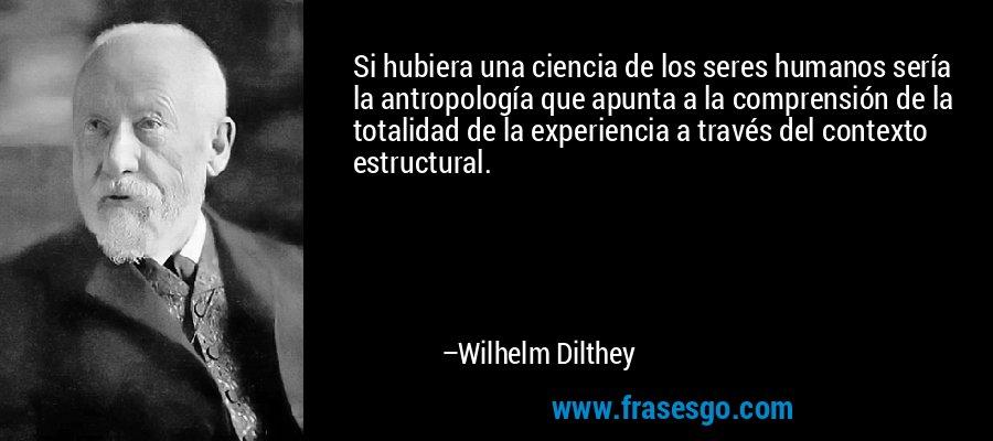 Si hubiera una ciencia de los seres humanos sería la antropología que apunta a la comprensión de la totalidad de la experiencia a través del contexto estructural. – Wilhelm Dilthey