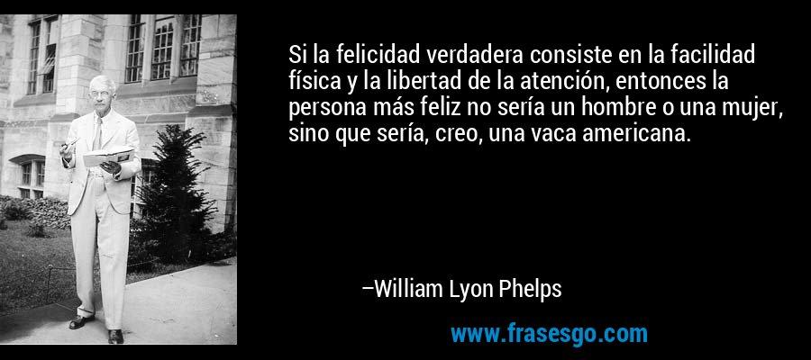 Si la felicidad verdadera consiste en la facilidad física y la libertad de la atención, entonces la persona más feliz no sería un hombre o una mujer, sino que sería, creo, una vaca americana. – William Lyon Phelps