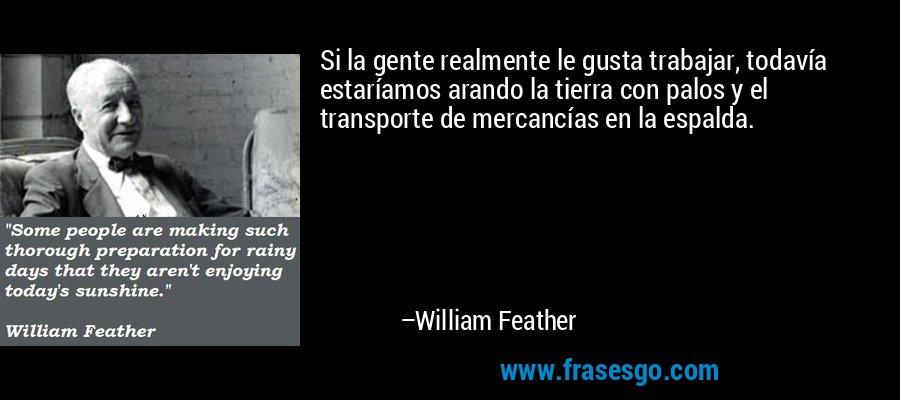 Si la gente realmente le gusta trabajar, todavía estaríamos arando la tierra con palos y el transporte de mercancías en la espalda. – William Feather