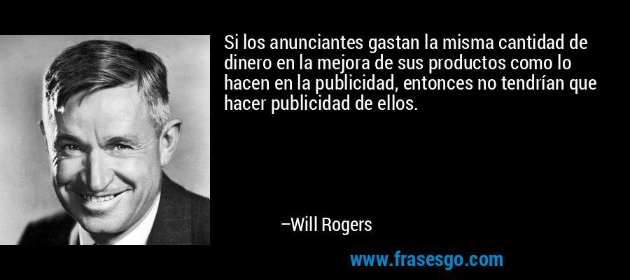 Si los anunciantes gastan la misma cantidad de dinero en la mejora de sus productos como lo hacen en la publicidad, entonces no tendrían que hacer publicidad de ellos. – Will Rogers