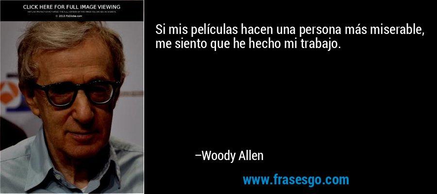 Si mis películas hacen una persona más miserable, me siento que he hecho mi trabajo. – Woody Allen