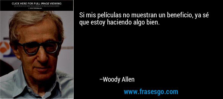 Si mis películas no muestran un beneficio, ya sé que estoy haciendo algo bien. – Woody Allen
