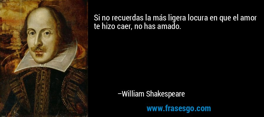 Si no recuerdas la más ligera locura en que el amor te hizo caer, no has amado. – William Shakespeare
