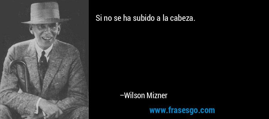 Si no se ha subido a la cabeza. – Wilson Mizner