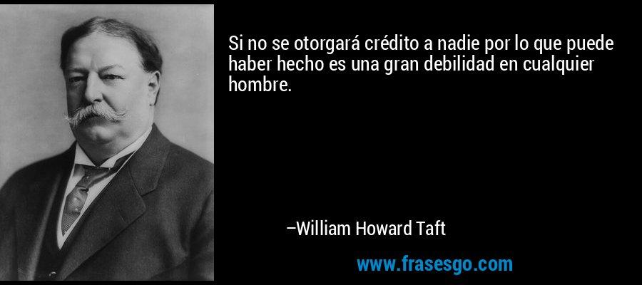Si no se otorgará crédito a nadie por lo que puede haber hecho es una gran debilidad en cualquier hombre. – William Howard Taft