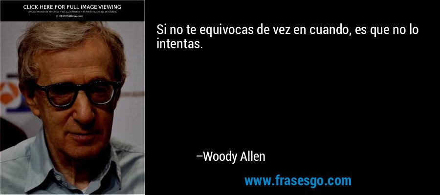 Si no te equivocas de vez en cuando, es que no lo intentas. – Woody Allen