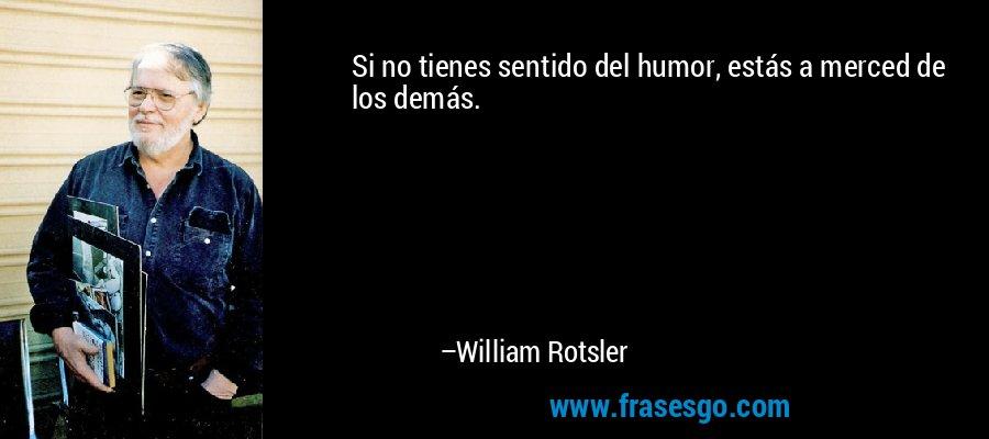 Si no tienes sentido del humor, estás a merced de los demás. – William Rotsler