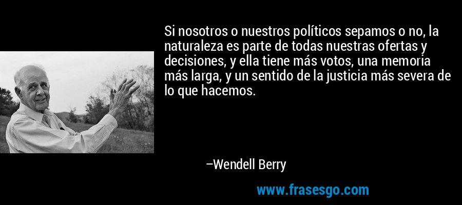 Si nosotros o nuestros políticos sepamos o no, la naturaleza es parte de todas nuestras ofertas y decisiones, y ella tiene más votos, una memoria más larga, y un sentido de la justicia más severa de lo que hacemos. – Wendell Berry