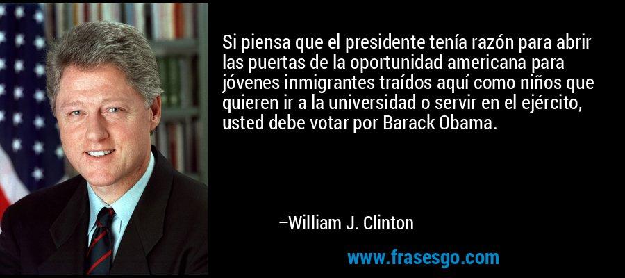 Si piensa que el presidente tenía razón para abrir las puertas de la oportunidad americana para jóvenes inmigrantes traídos aquí como niños que quieren ir a la universidad o servir en el ejército, usted debe votar por Barack Obama. – William J. Clinton