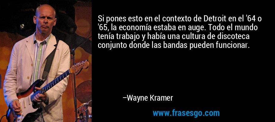 Si pones esto en el contexto de Detroit en el '64 o '65, la economía estaba en auge. Todo el mundo tenía trabajo y había una cultura de discoteca conjunto donde las bandas pueden funcionar. – Wayne Kramer