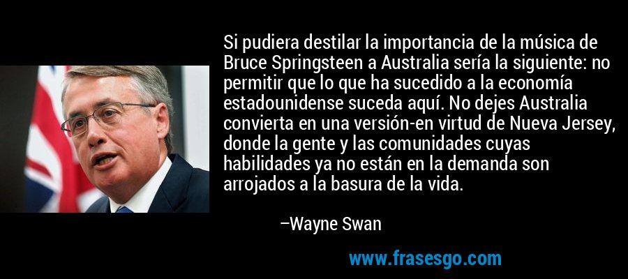 Si pudiera destilar la importancia de la música de Bruce Springsteen a Australia sería la siguiente: no permitir que lo que ha sucedido a la economía estadounidense suceda aquí. No dejes Australia convierta en una versión-en virtud de Nueva Jersey, donde la gente y las comunidades cuyas habilidades ya no están en la demanda son arrojados a la basura de la vida. – Wayne Swan
